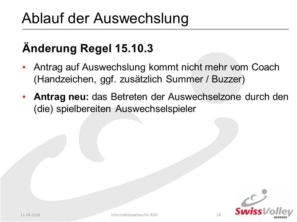 11.08.2009Informationsanlass für RSK18 Ablauf der Auswechslung Änderung Regel 15.10.3 Antrag auf Auswechslung kommt nicht mehr vom Coach (Handzeichen, ggf.