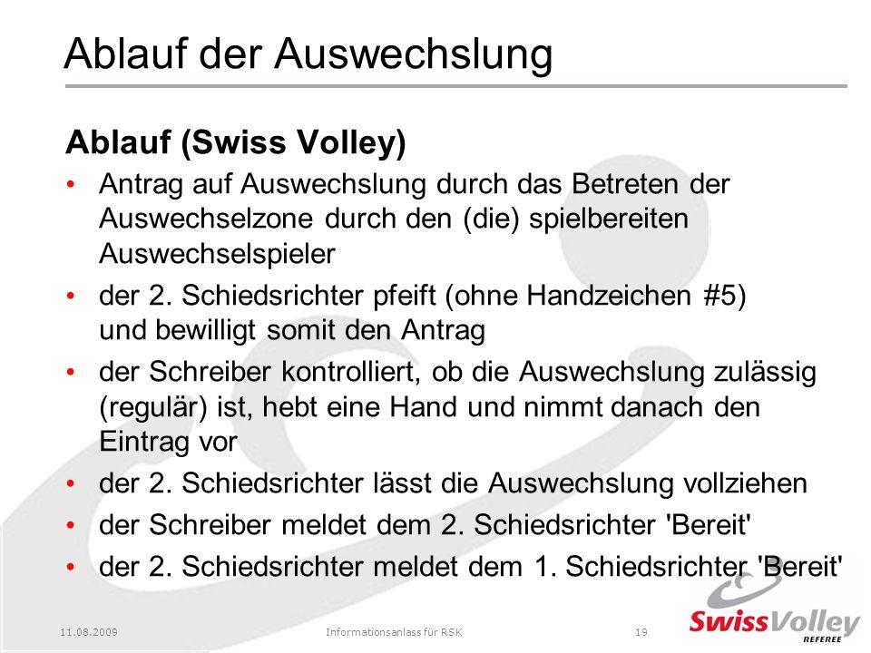 11.08.2009Informationsanlass für RSK19 Ablauf der Auswechslung Ablauf (Swiss Volley) Antrag auf Auswechslung durch das Betreten der Auswechselzone durch den (die) spielbereiten Auswechselspieler der 2.