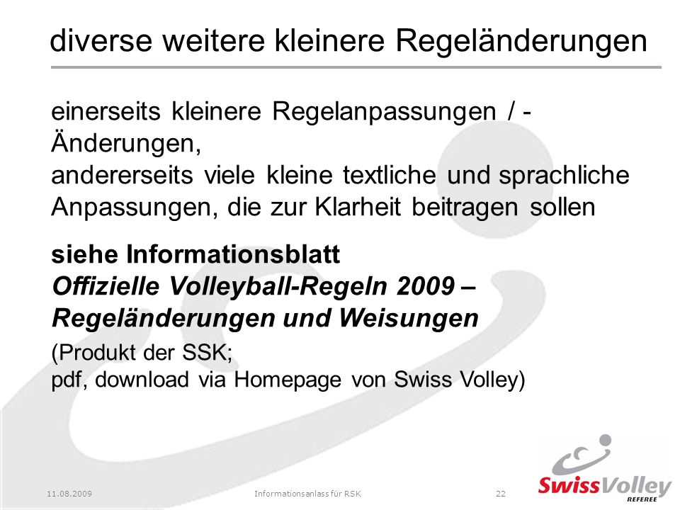 11.08.2009Informationsanlass für RSK22 diverse weitere kleinere Regeländerungen einerseits kleinere Regelanpassungen / - Änderungen, andererseits viele kleine textliche und sprachliche Anpassungen, die zur Klarheit beitragen sollen siehe Informationsblatt Offizielle Volleyball-Regeln 2009 – Regeländerungen und Weisungen (Produkt der SSK; pdf, download via Homepage von Swiss Volley)