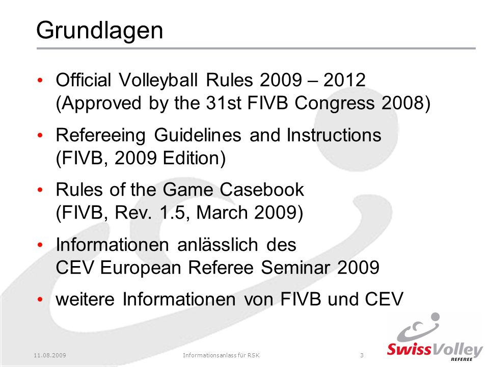 11.08.2009Informationsanlass für RSK3 Grundlagen Official Volleyball Rules 2009 – 2012 (Approved by the 31st FIVB Congress 2008) Refereeing Guidelines and Instructions (FIVB, 2009 Edition) Rules of the Game Casebook (FIVB, Rev.