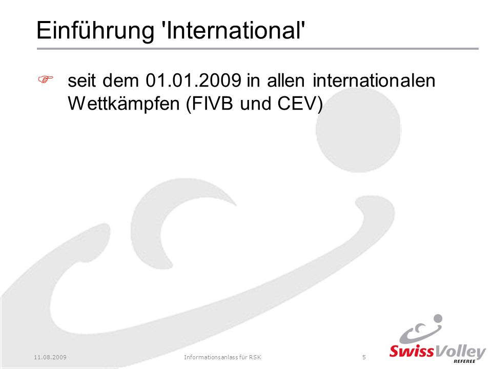 11.08.2009Informationsanlass für RSK5 Einführung International seit dem 01.01.2009 in allen internationalen Wettkämpfen (FIVB und CEV)
