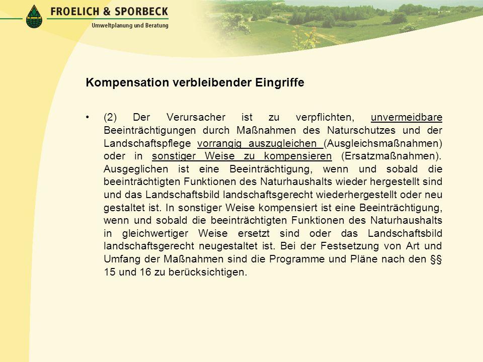 Kompensation verbleibender Eingriffe (2) Der Verursacher ist zu verpflichten, unvermeidbare Beeinträchtigungen durch Maßnahmen des Naturschutzes und d