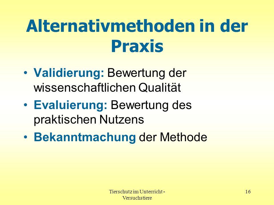 Tierschutz im Unterricht - Versuchstiere 16 Alternativmethoden in der Praxis Validierung: Bewertung der wissenschaftlichen Qualität Evaluierung: Bewer