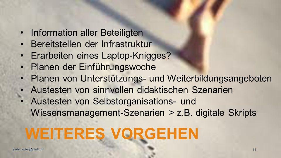WEITERES VORGEHEN peter.suter@phzh.ch 11 Information aller Beteiligten Bereitstellen der Infrastruktur Erarbeiten eines Laptop-Knigges? Planen der Ein