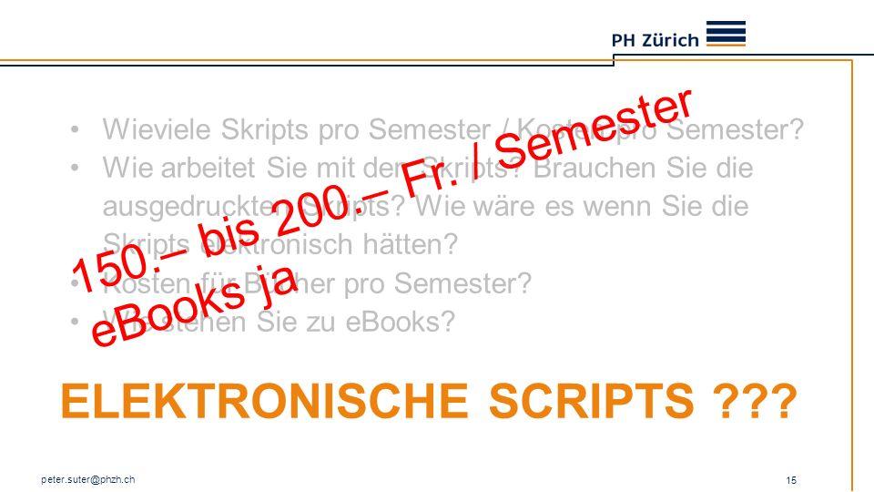 ELEKTRONISCHE SCRIPTS ??? peter.suter@phzh.ch 15 Wieviele Skripts pro Semester / Kosten pro Semester? Wie arbeitet Sie mit den Skripts? Brauchen Sie d