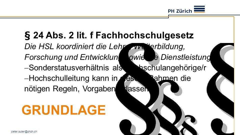 GRUNDLAGE peter.suter@phzh.ch 3 § 24 Abs. 2 lit. f Fachhochschulgesetz Die HSL koordiniert die Lehre, Weiterbildung, Forschung und Entwicklung sowie d