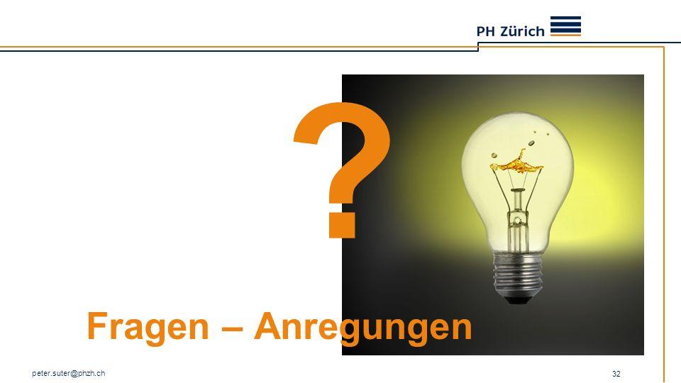 Fragen – Anregungen peter.suter@phzh.ch 32 ?