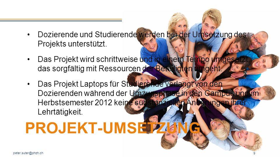 PROJEKT-UMSETZUNG peter.suter@phzh.ch 9 Dozierende und Studierende werden bei der Umsetzung des Projekts unterstützt. Das Projekt wird schrittweise un