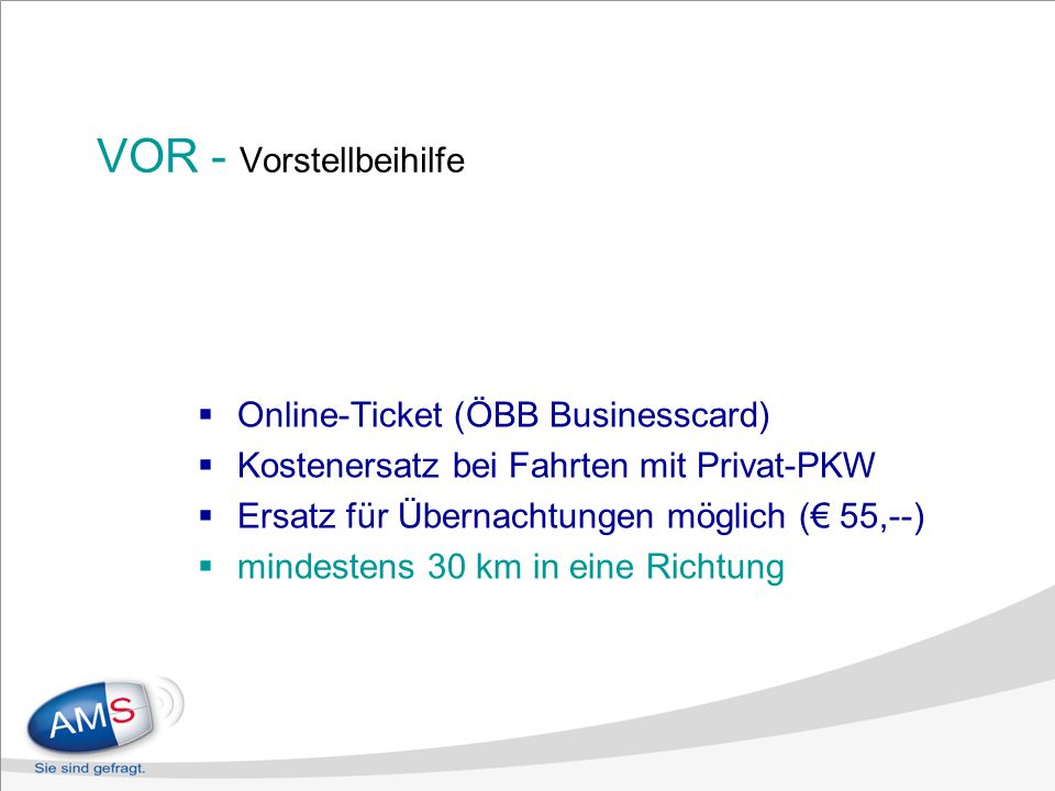 VOR - Vorstellbeihilfe Online-Ticket (ÖBB Businesscard) Kostenersatz bei Fahrten mit Privat-PKW Ersatz für Übernachtungen möglich ( 55,--) mindestens 30 km in eine Richtung