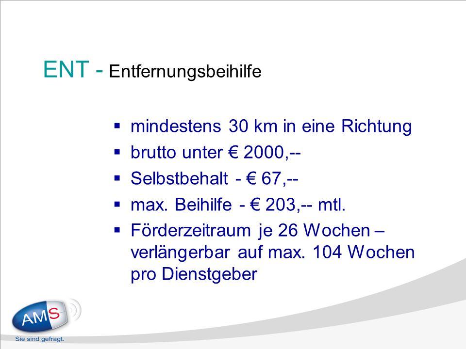 ENT - Entfernungsbeihilfe mindestens 30 km in eine Richtung brutto unter 2000,-- Selbstbehalt - 67,-- max. Beihilfe - 203,-- mtl. Förderzeitraum je 26