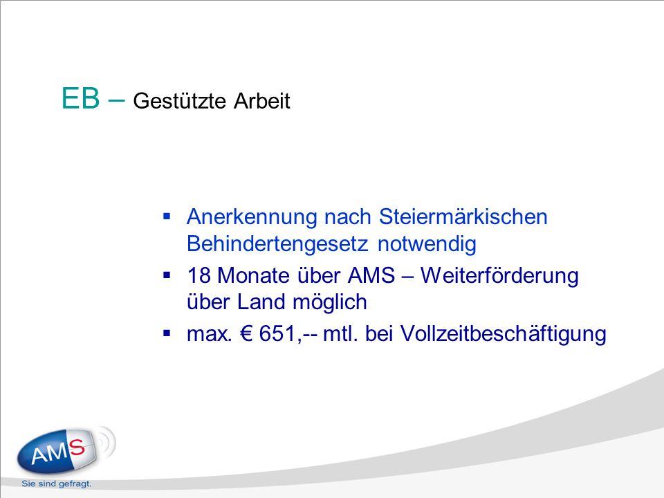 EB – Gestützte Arbeit Anerkennung nach Steiermärkischen Behindertengesetz notwendig 18 Monate über AMS – Weiterförderung über Land möglich max. 651,--