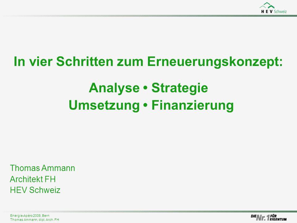 Energie-Apéro 2009, Bern Thomas Ammann, dipl. Arch. FH In vier Schritten zum Erneuerungskonzept: Analyse Strategie Umsetzung Finanzierung Thomas Amman
