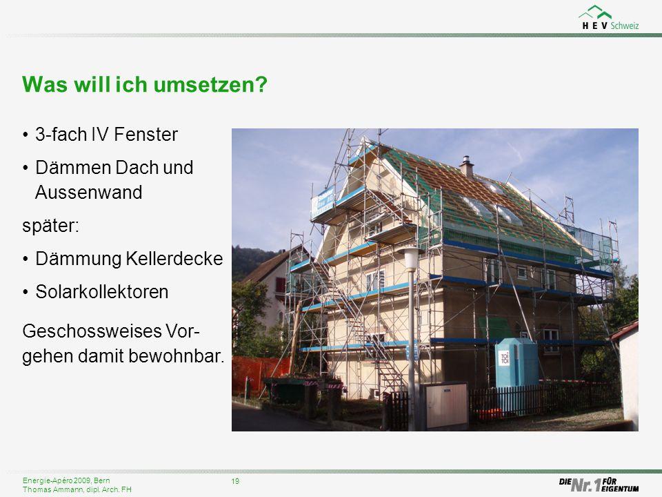 Energie-Apéro 2009, Bern Thomas Ammann, dipl. Arch. FH Was will ich umsetzen? 19 3-fach IV Fenster Dämmen Dach und Aussenwand später: Dämmung Kellerde