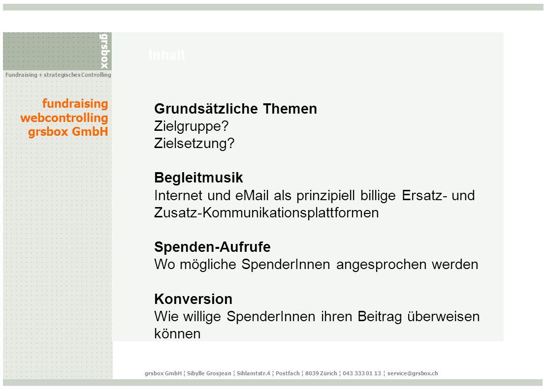 grsbox fundraising webcontrolling grsbox GmbH Fundraising + strategisches Controlling grsbox GmbH ¦ Sibylle Grosjean ¦ Sihlamtstr.4 ¦ Postfach ¦ 8039 Zürich ¦ 043 333 01 13 ¦ service@grsbox.ch eMail Aufruf: Newsletter
