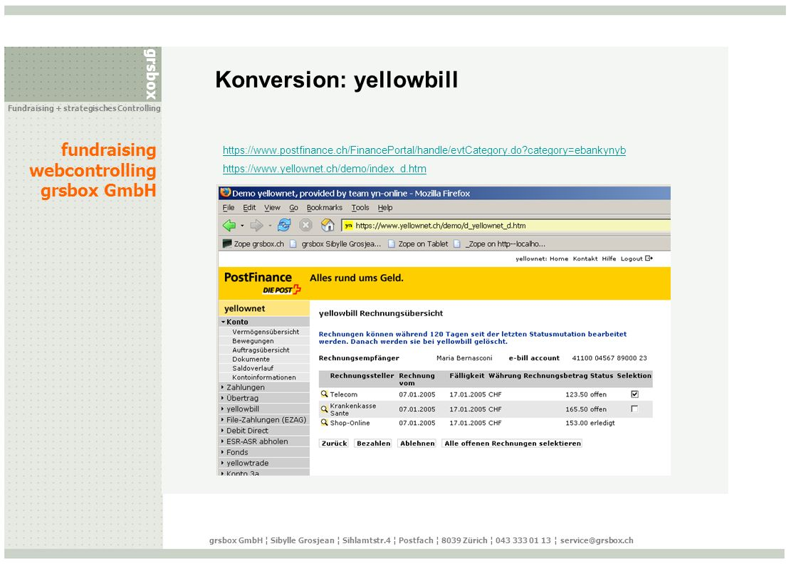 grsbox fundraising webcontrolling grsbox GmbH Fundraising + strategisches Controlling grsbox GmbH ¦ Sibylle Grosjean ¦ Sihlamtstr.4 ¦ Postfach ¦ 8039 Zürich ¦ 043 333 01 13 ¦ service@grsbox.ch Konversion: yellowbill https://www.postfinance.ch/FinancePortal/handle/evtCategory.do category=ebankynyb https://www.yellownet.ch/demo/index_d.htm