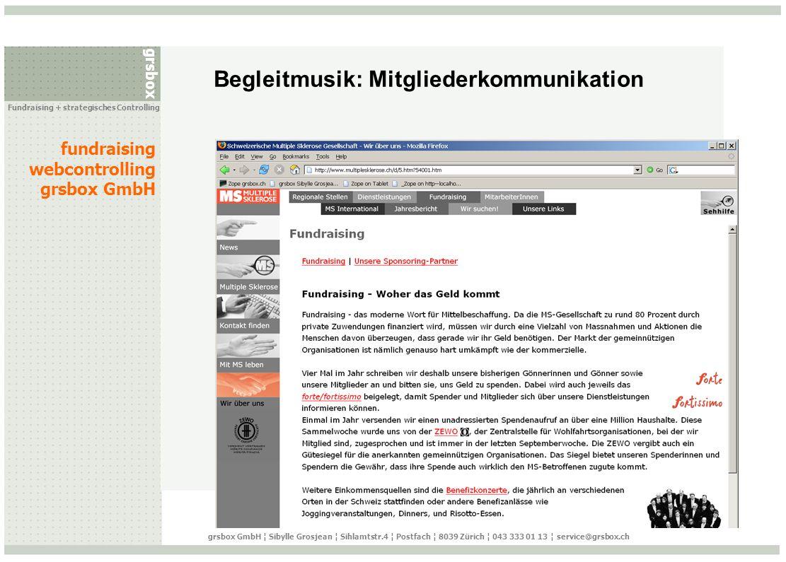 grsbox fundraising webcontrolling grsbox GmbH Fundraising + strategisches Controlling grsbox GmbH ¦ Sibylle Grosjean ¦ Sihlamtstr.4 ¦ Postfach ¦ 8039 Zürich ¦ 043 333 01 13 ¦ service@grsbox.ch Ressourcen Content Management System (CMS) Online-Spenden-Lösung Newsletter System mit Datenbank-Schnittstelle http://www.clickz.com/http://www.clickz.com/ : Webmetrics http://www.npadvisors.com/http://www.npadvisors.com/ : eFundraising http://www.useit.com/http://www.useit.com/ : Usability