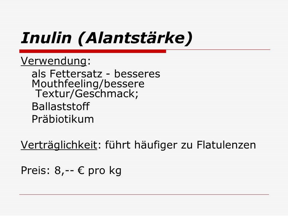 Inulin (Alantstärke) Verwendung: als Fettersatz - besseres Mouthfeeling/bessere Textur/Geschmack; Ballaststoff Präbiotikum Verträglichkeit: führt häufiger zu Flatulenzen Preis: 8,-- pro kg
