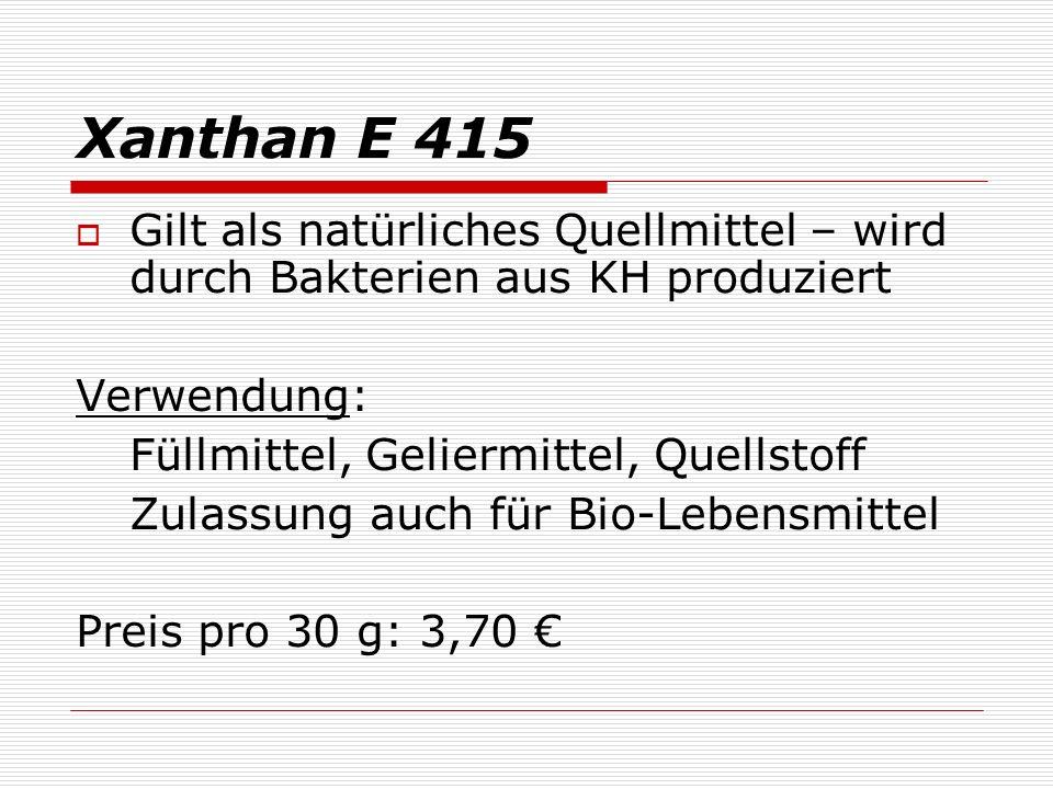 Xanthan E 415 Gilt als natürliches Quellmittel – wird durch Bakterien aus KH produziert Verwendung: Füllmittel, Geliermittel, Quellstoff Zulassung auch für Bio-Lebensmittel Preis pro 30 g: 3,70