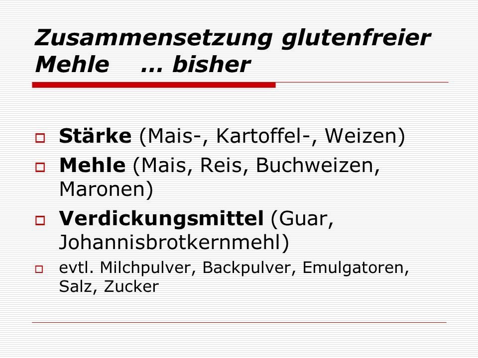 Zusammensetzung glutenfreier Mehle … bisher Stärke (Mais-, Kartoffel-, Weizen) Mehle (Mais, Reis, Buchweizen, Maronen) Verdickungsmittel (Guar, Johannisbrotkernmehl) evtl.