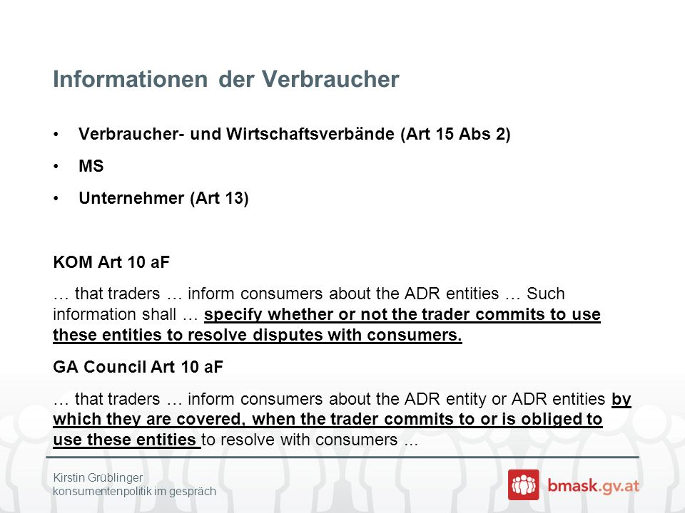 Informationen der Verbraucher Verbraucher- und Wirtschaftsverbände (Art 15 Abs 2) MS Unternehmer (Art 13) KOM Art 10 aF … that traders … inform consumers about the ADR entities … Such information shall … specify whether or not the trader commits to use these entities to resolve disputes with consumers.