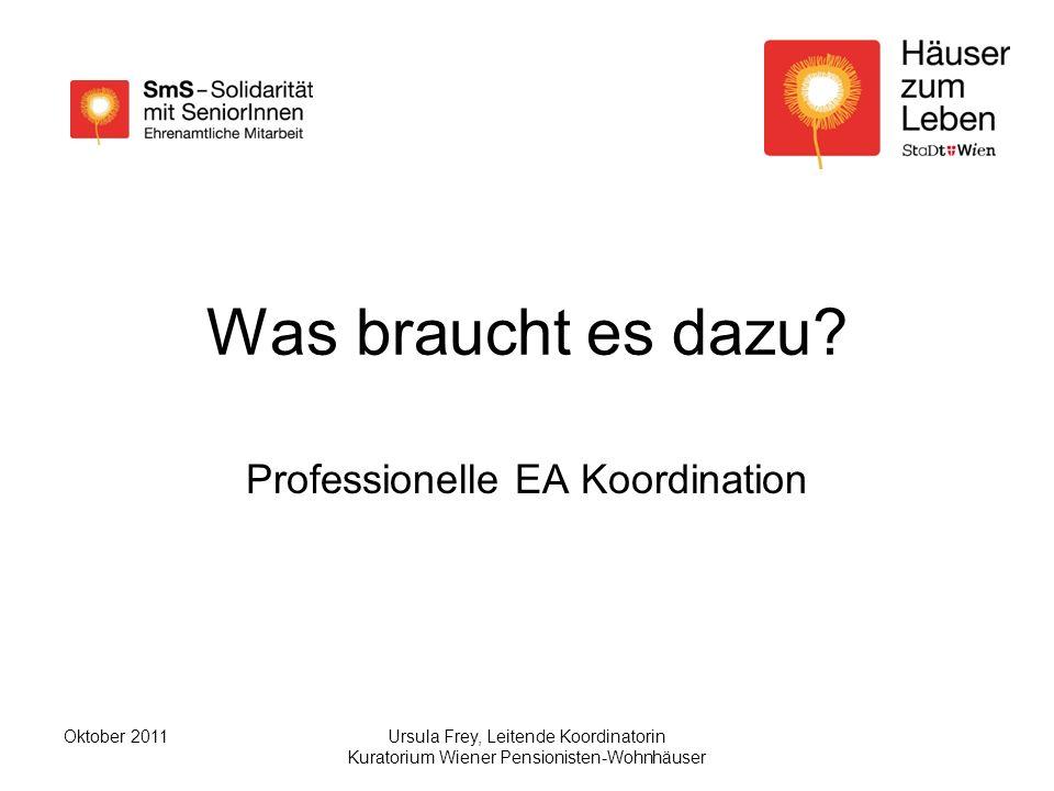 Ursula Frey, Leitende Koordinatorin Kuratorium Wiener Pensionisten-Wohnhäuser Oktober 2011 Was braucht es dazu.