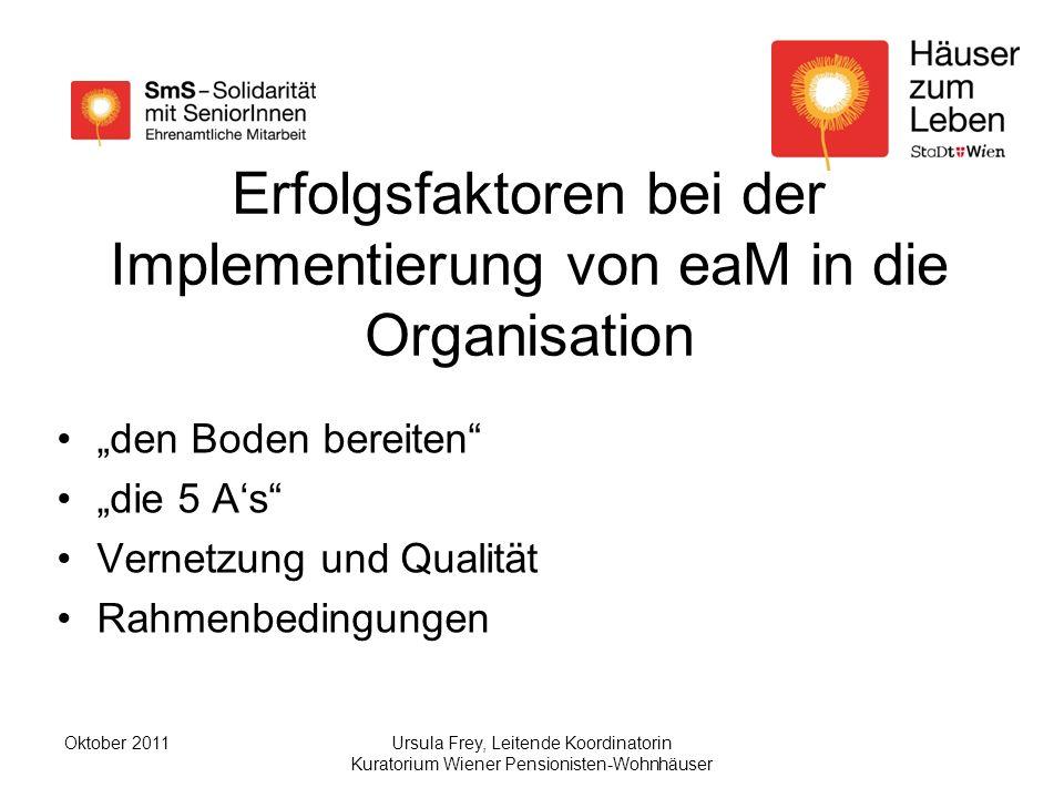 Ursula Frey, Leitende Koordinatorin Kuratorium Wiener Pensionisten-Wohnhäuser Oktober 2011 Erfolgsfaktoren bei der Implementierung von eaM in die Organisation den Boden bereiten die 5 As Vernetzung und Qualität Rahmenbedingungen