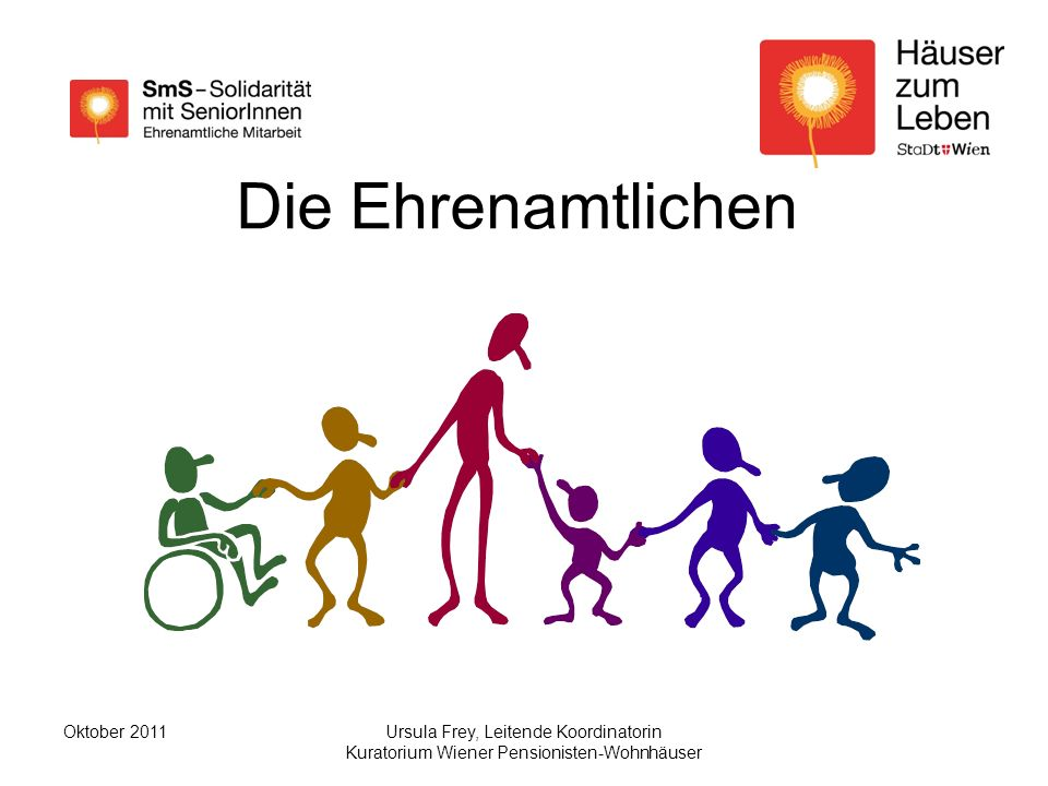 Ursula Frey, Leitende Koordinatorin Kuratorium Wiener Pensionisten-Wohnhäuser Oktober 2011 Die Ehrenamtlichen