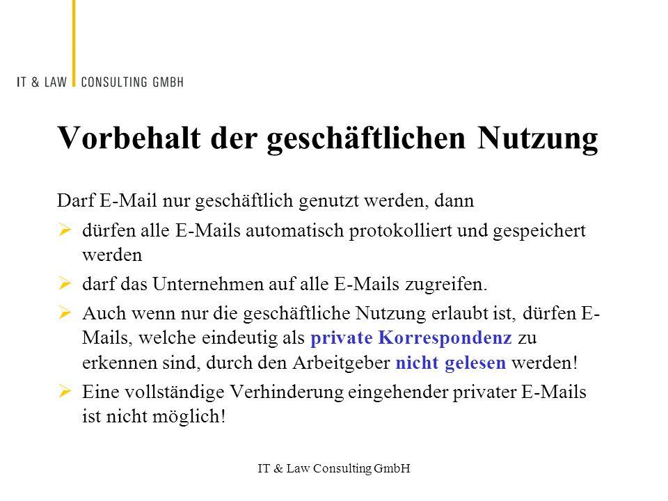 IT & Law Consulting GmbH Vorbehalt der geschäftlichen Nutzung Darf E-Mail nur geschäftlich genutzt werden, dann dürfen alle E-Mails automatisch protokolliert und gespeichert werden darf das Unternehmen auf alle E-Mails zugreifen.