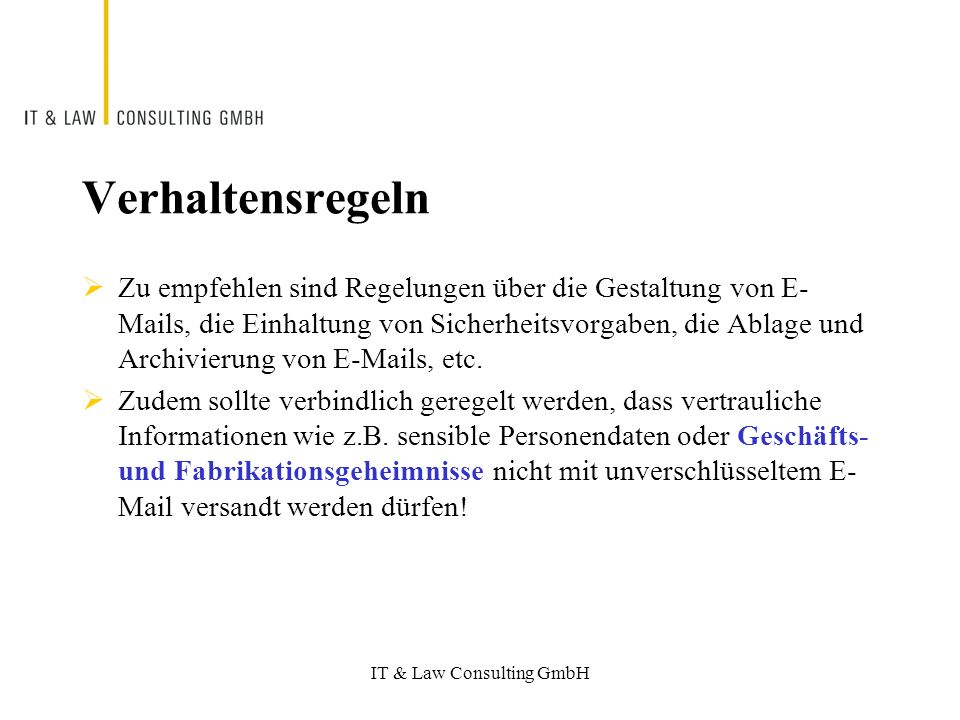 IT & Law Consulting GmbH Verhaltensregeln Zu empfehlen sind Regelungen über die Gestaltung von E- Mails, die Einhaltung von Sicherheitsvorgaben, die Ablage und Archivierung von E-Mails, etc.