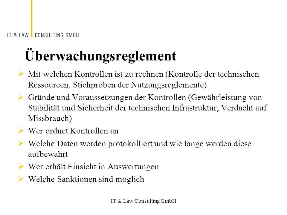 IT & Law Consulting GmbH Überwachungsreglement Mit welchen Kontrollen ist zu rechnen (Kontrolle der technischen Ressourcen, Stichproben der Nutzungsreglemente) Gründe und Voraussetzungen der Kontrollen (Gewährleistung von Stabilität und Sicherheit der technischen Infrastruktur; Verdacht auf Missbrauch) Wer ordnet Kontrollen an Welche Daten werden protokolliert und wie lange werden diese aufbewahrt Wer erhält Einsicht in Auswertungen Welche Sanktionen sind möglich