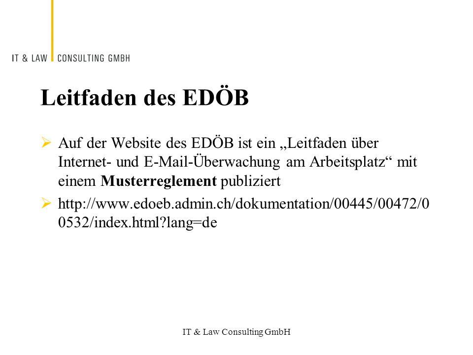 IT & Law Consulting GmbH Leitfaden des EDÖB Auf der Website des EDÖB ist ein Leitfaden über Internet- und E-Mail-Überwachung am Arbeitsplatz mit einem Musterreglement publiziert http://www.edoeb.admin.ch/dokumentation/00445/00472/0 0532/index.html lang=de