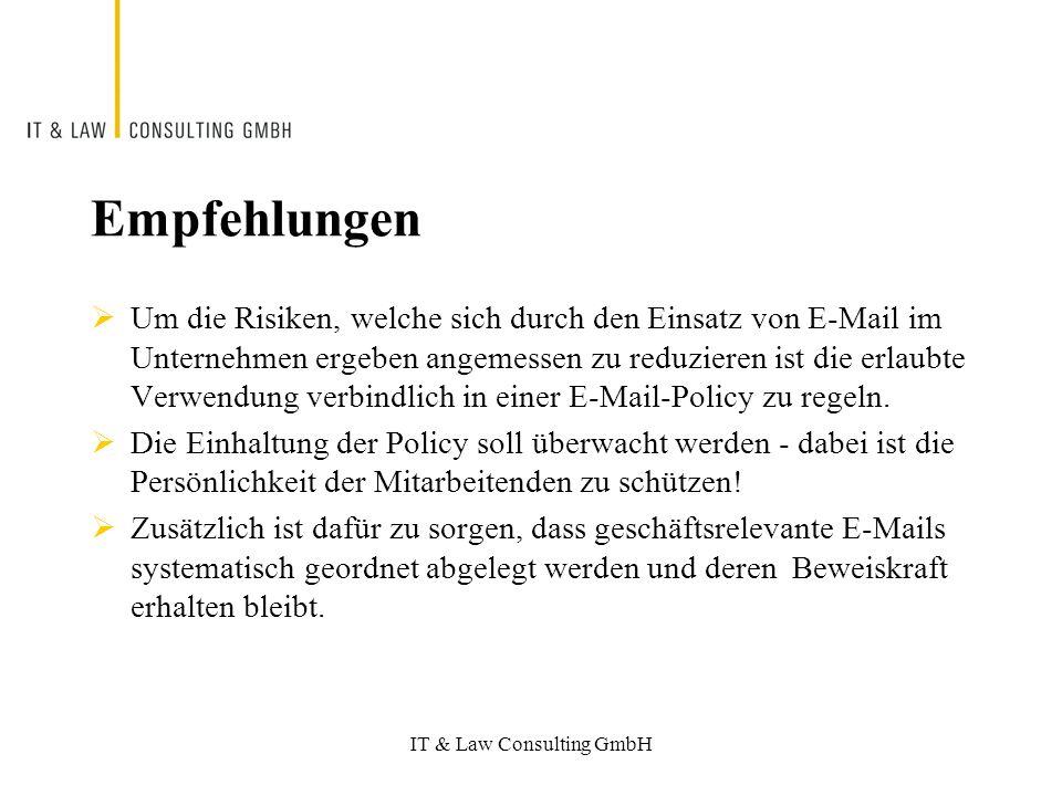 IT & Law Consulting GmbH Empfehlungen Um die Risiken, welche sich durch den Einsatz von E-Mail im Unternehmen ergeben angemessen zu reduzieren ist die erlaubte Verwendung verbindlich in einer E-Mail-Policy zu regeln.