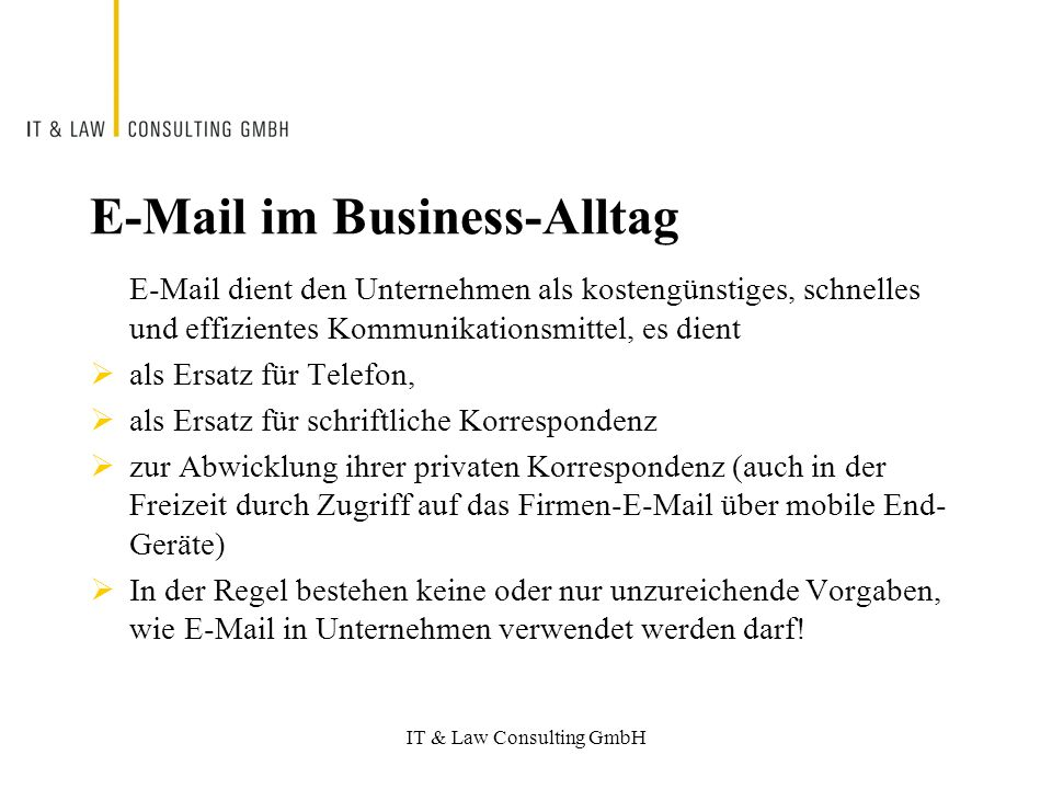 IT & Law Consulting GmbH E-Mail im Business-Alltag E-Mail dient den Unternehmen als kostengünstiges, schnelles und effizientes Kommunikationsmittel, es dient als Ersatz für Telefon, als Ersatz für schriftliche Korrespondenz zur Abwicklung ihrer privaten Korrespondenz (auch in der Freizeit durch Zugriff auf das Firmen-E-Mail über mobile End- Geräte) In der Regel bestehen keine oder nur unzureichende Vorgaben, wie E-Mail in Unternehmen verwendet werden darf!