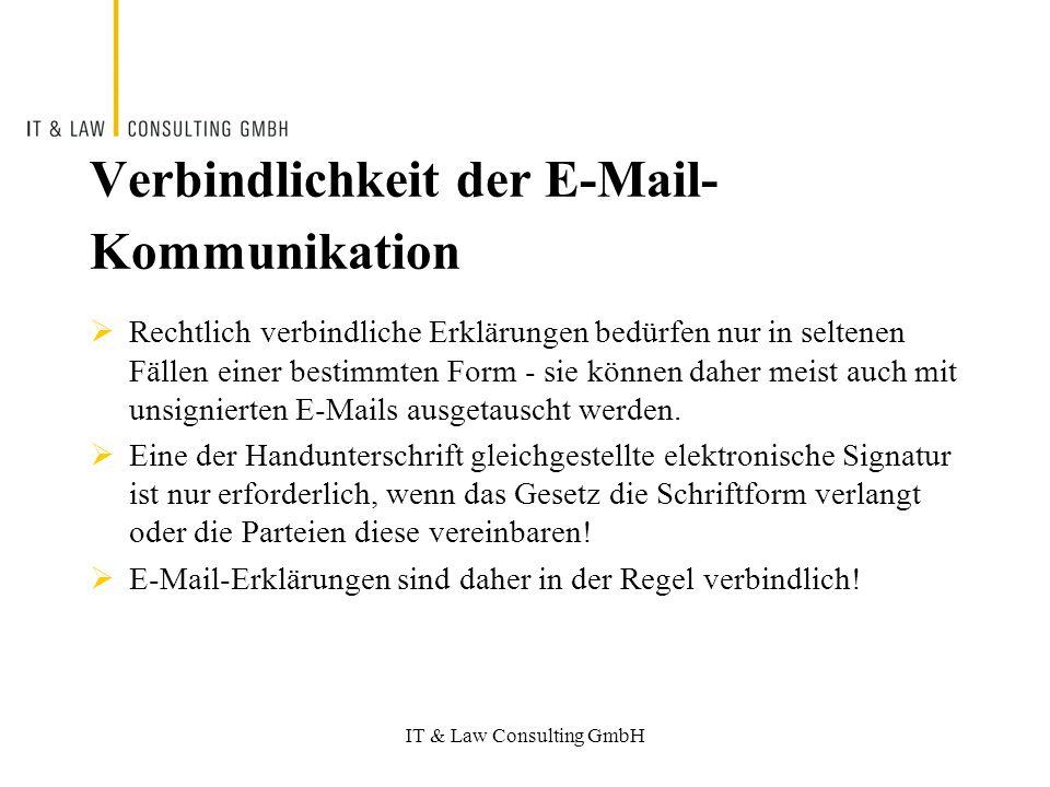 IT & Law Consulting GmbH Verbindlichkeit der E-Mail- Kommunikation Rechtlich verbindliche Erklärungen bedürfen nur in seltenen Fällen einer bestimmten Form - sie können daher meist auch mit unsignierten E-Mails ausgetauscht werden.