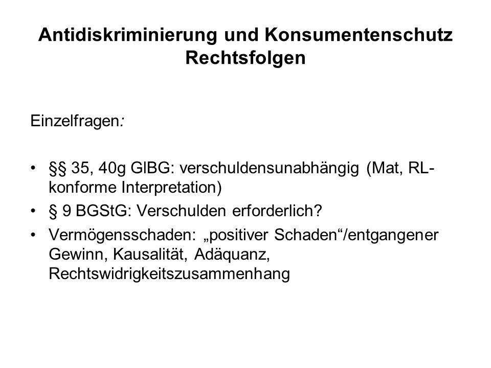Antidiskriminierung und Konsumentenschutz Rechtsfolgen Einzelfragen: §§ 35, 40g GlBG: verschuldensunabhängig (Mat, RL- konforme Interpretation) § 9 BGStG: Verschulden erforderlich.