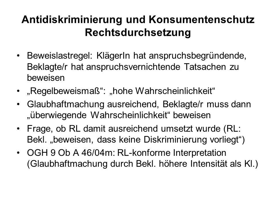 Antidiskriminierung und Konsumentenschutz Rechtsdurchsetzung Beweislastregel: KlägerIn hat anspruchsbegründende, Beklagte/r hat anspruchsvernichtende Tatsachen zu beweisen Regelbeweismaß: hohe Wahrscheinlichkeit Glaubhaftmachung ausreichend, Beklagte/r muss dann überwiegende Wahrscheinlichkeit beweisen Frage, ob RL damit ausreichend umsetzt wurde (RL: Bekl.
