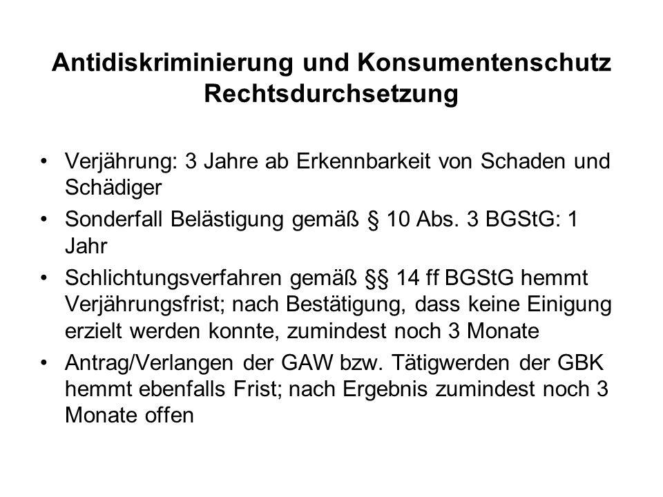 Antidiskriminierung und Konsumentenschutz Rechtsdurchsetzung Verjährung: 3 Jahre ab Erkennbarkeit von Schaden und Schädiger Sonderfall Belästigung gemäß § 10 Abs.