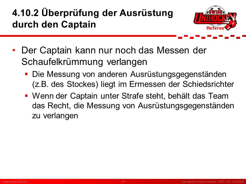 Regelupdate 2006/2007#11Copyright © by Swiss Unihockey / SKRT / DS / 18.06.2006 4.10.2 Überprüfung der Ausrüstung durch den Captain Der Captain kann n