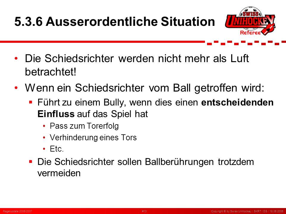 Regelupdate 2006/2007#13Copyright © by Swiss Unihockey / SKRT / DS / 18.06.2006 5.3.6 Ausserordentliche Situation Die Schiedsrichter werden nicht mehr