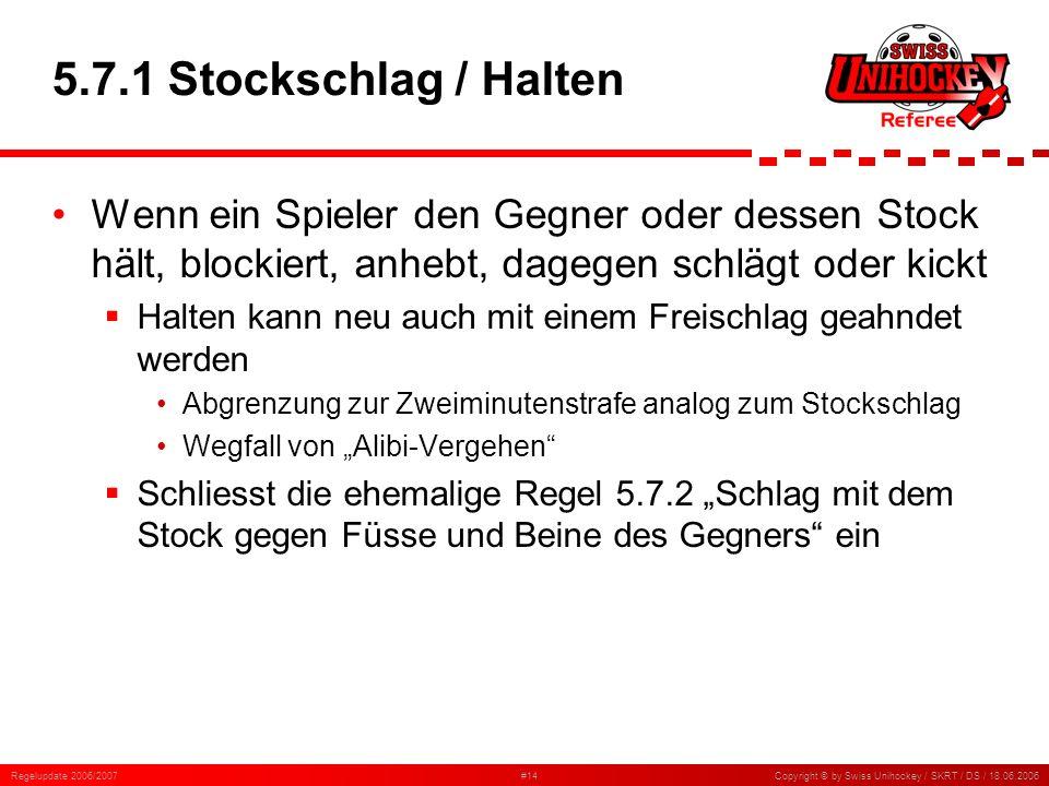 Regelupdate 2006/2007#14Copyright © by Swiss Unihockey / SKRT / DS / 18.06.2006 5.7.1 Stockschlag / Halten Wenn ein Spieler den Gegner oder dessen Sto
