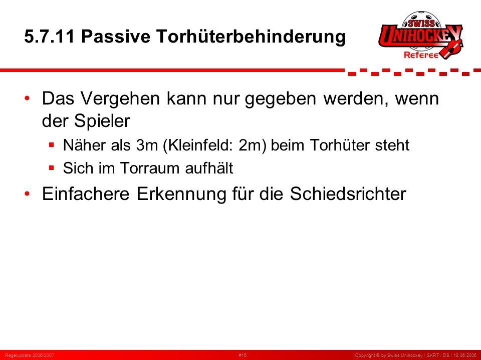 Regelupdate 2006/2007#15Copyright © by Swiss Unihockey / SKRT / DS / 18.06.2006 5.7.11 Passive Torhüterbehinderung Das Vergehen kann nur gegeben werde