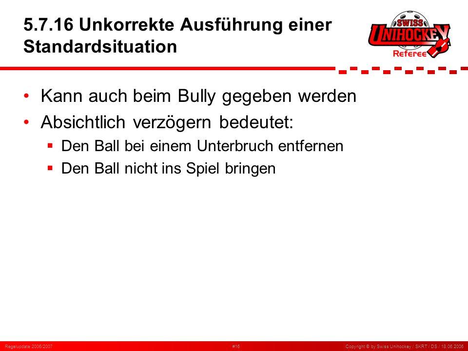 Regelupdate 2006/2007#16Copyright © by Swiss Unihockey / SKRT / DS / 18.06.2006 5.7.16 Unkorrekte Ausführung einer Standardsituation Kann auch beim Bu