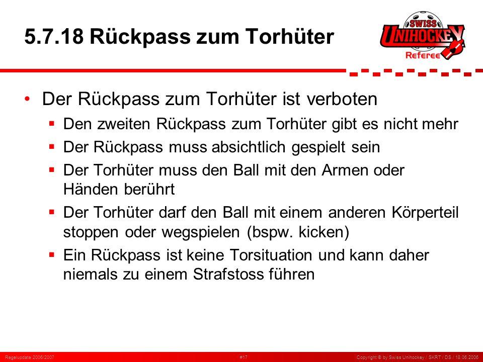 Regelupdate 2006/2007#17Copyright © by Swiss Unihockey / SKRT / DS / 18.06.2006 5.7.18 Rückpass zum Torhüter Der Rückpass zum Torhüter ist verboten De