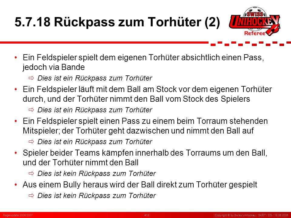 Regelupdate 2006/2007#18Copyright © by Swiss Unihockey / SKRT / DS / 18.06.2006 5.7.18 Rückpass zum Torhüter (2) Ein Feldspieler spielt dem eigenen To