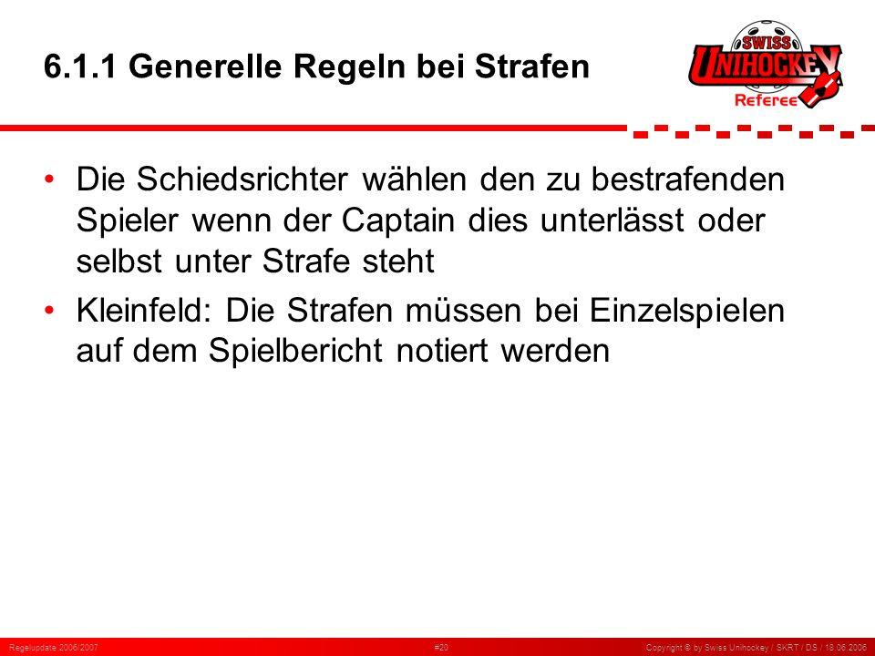 Regelupdate 2006/2007#20Copyright © by Swiss Unihockey / SKRT / DS / 18.06.2006 6.1.1 Generelle Regeln bei Strafen Die Schiedsrichter wählen den zu be