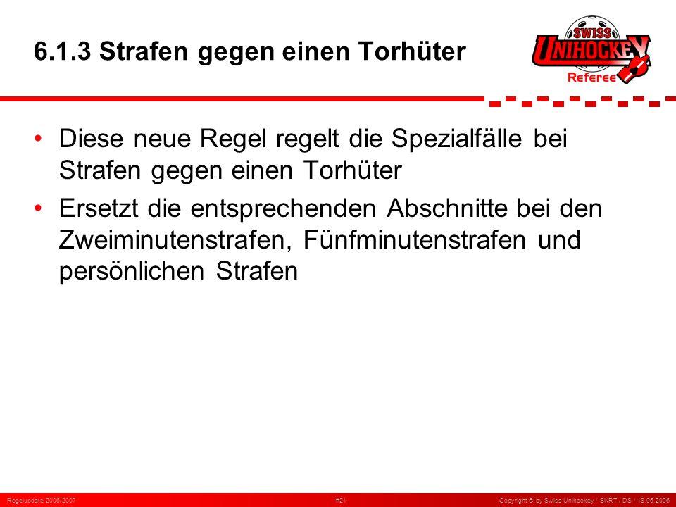 Regelupdate 2006/2007#21Copyright © by Swiss Unihockey / SKRT / DS / 18.06.2006 6.1.3 Strafen gegen einen Torhüter Diese neue Regel regelt die Spezial