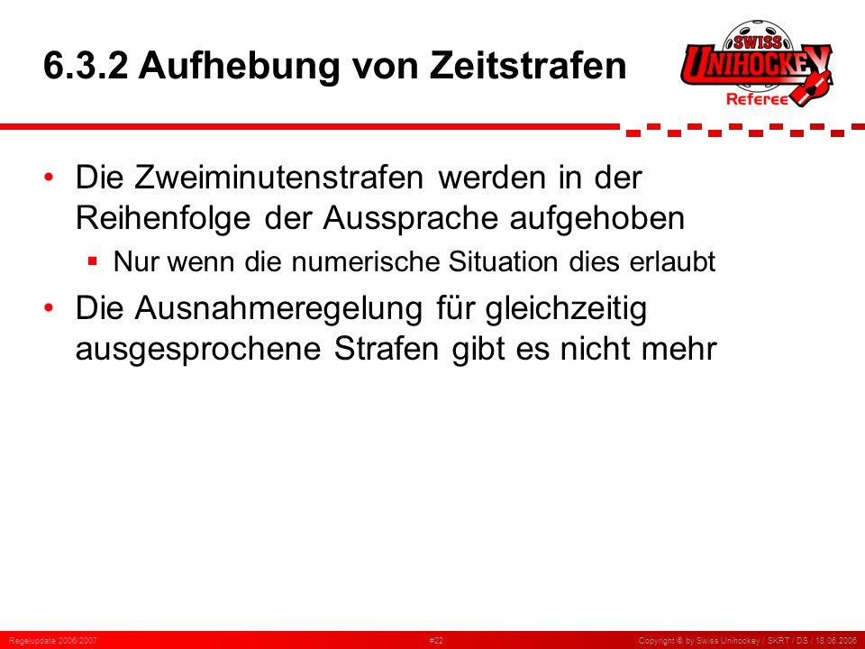 Regelupdate 2006/2007#22Copyright © by Swiss Unihockey / SKRT / DS / 18.06.2006 6.3.2 Aufhebung von Zeitstrafen Die Zweiminutenstrafen werden in der R