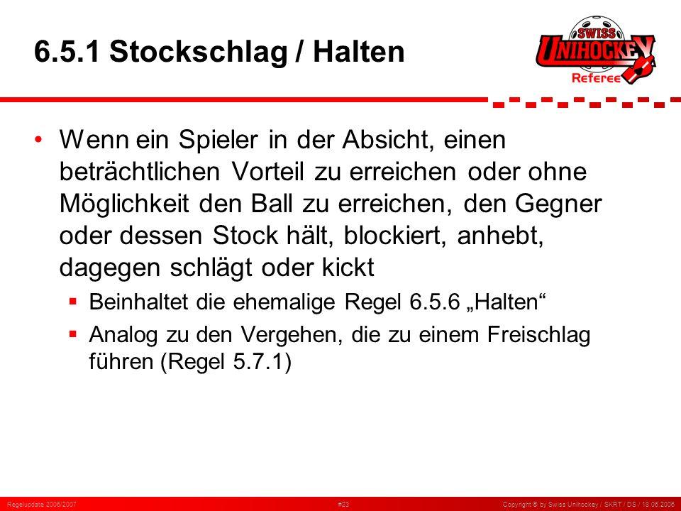 Regelupdate 2006/2007#23Copyright © by Swiss Unihockey / SKRT / DS / 18.06.2006 6.5.1 Stockschlag / Halten Wenn ein Spieler in der Absicht, einen betr