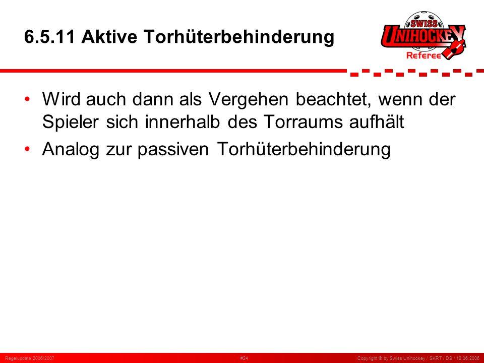 Regelupdate 2006/2007#24Copyright © by Swiss Unihockey / SKRT / DS / 18.06.2006 6.5.11 Aktive Torhüterbehinderung Wird auch dann als Vergehen beachtet