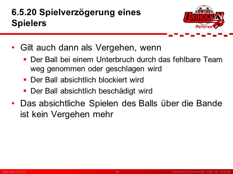 Regelupdate 2006/2007#25Copyright © by Swiss Unihockey / SKRT / DS / 18.06.2006 6.5.20 Spielverzögerung eines Spielers Gilt auch dann als Vergehen, we